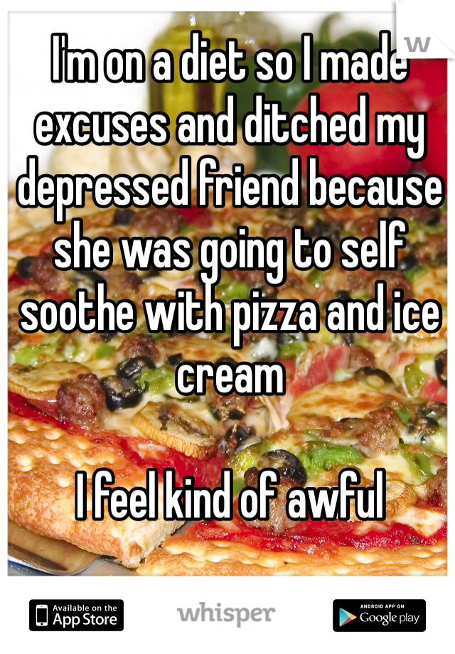 I'm on a diet so I made excuses and ditched my depressed friend because she was going to self soothe with pizza and ice cream  I feel kind of awful