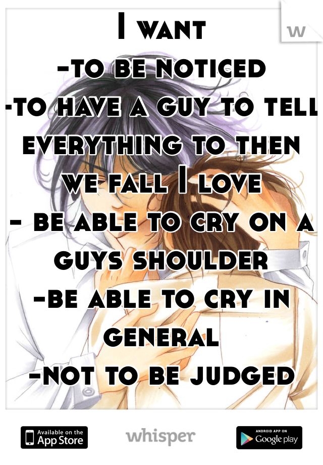 I want  -to be noticed -to have a guy to tell everything to then we fall I love - be able to cry on a guys shoulder -be able to cry in general -not to be judged