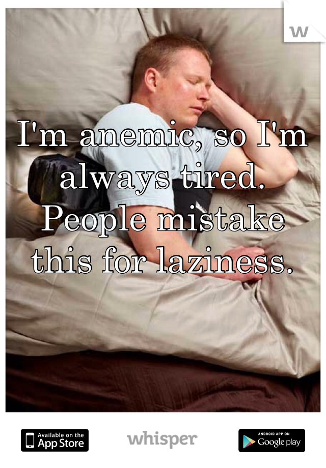 I'm anemic, so I'm always tired. People mistake this for laziness.