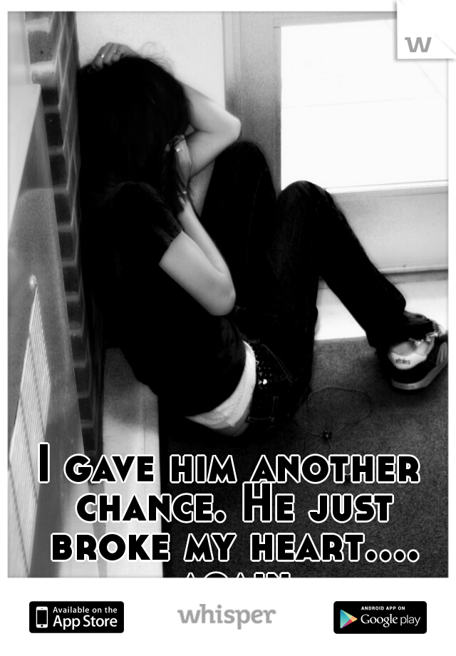 I gave him another chance. He just broke my heart.... again
