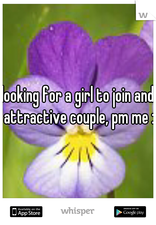 looking for a girl to join and attractive couple, pm me :D