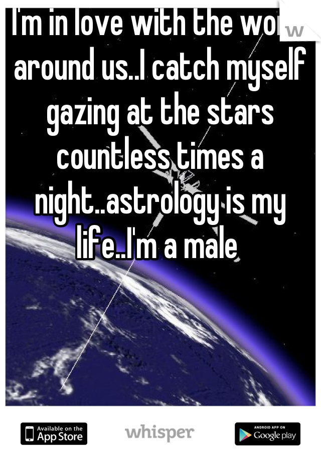 I'm in love with the world around us..I catch myself gazing at the stars countless times a night..astrology is my life..I'm a male