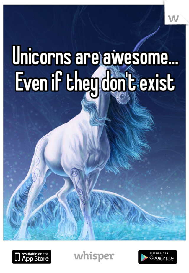 Unicorns are awesome... Even if they don't exist