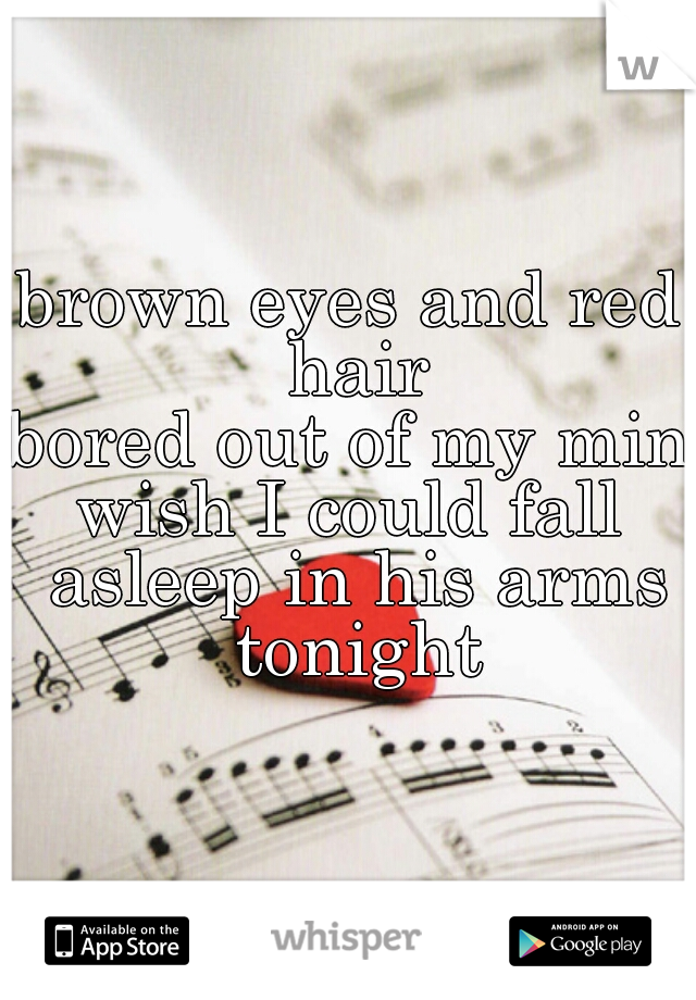 brown eyes and red hair bored out of my mind wish I could fall asleep in his arms tonight