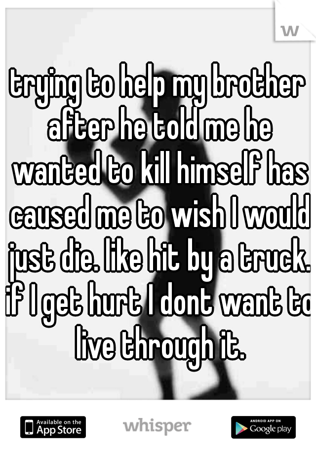 trying to help my brother after he told me he wanted to kill himself has caused me to wish I would just die. like hit by a truck. if I get hurt I dont want to live through it.