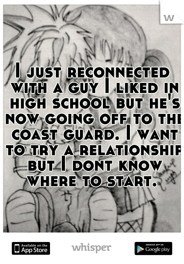 I just reconnected with a guy I liked in high school but he's now going off to the coast guard. I want to try a relationship but I dont know where to start.