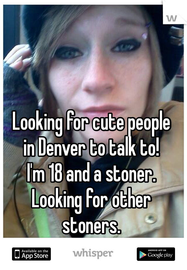 Looking for cute people in Denver to talk to!  I'm 18 and a stoner. Looking for other stoners. Yes this is me:)