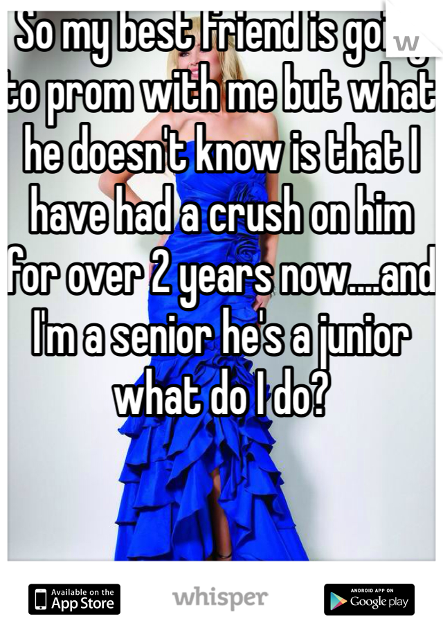 So my best friend is going to prom with me but what he doesn't know is that I have had a crush on him for over 2 years now....and I'm a senior he's a junior what do I do?