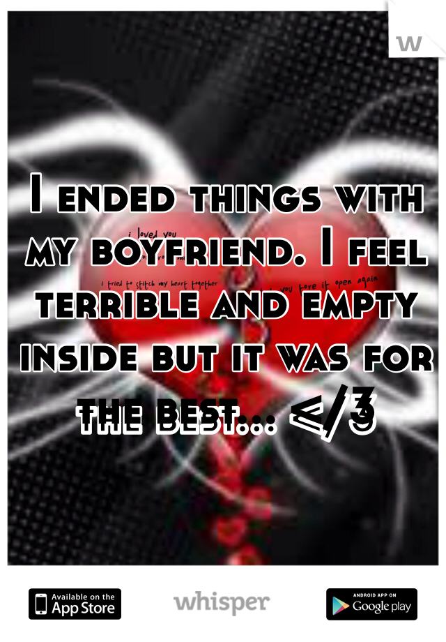 I ended things with my boyfriend. I feel terrible and empty inside but it was for the best... </3