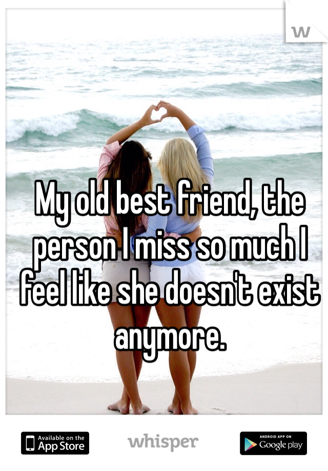 My old best friend, the person I miss so much I feel like she doesn't exist anymore.