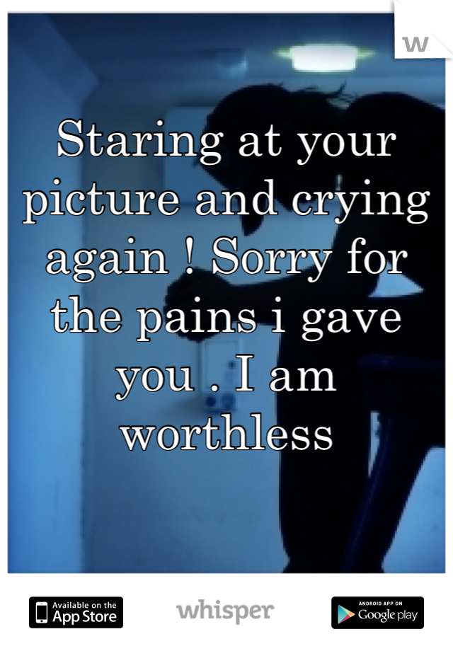 Staring at your picture and crying again ! Sorry for the pains i gave you . I am worthless