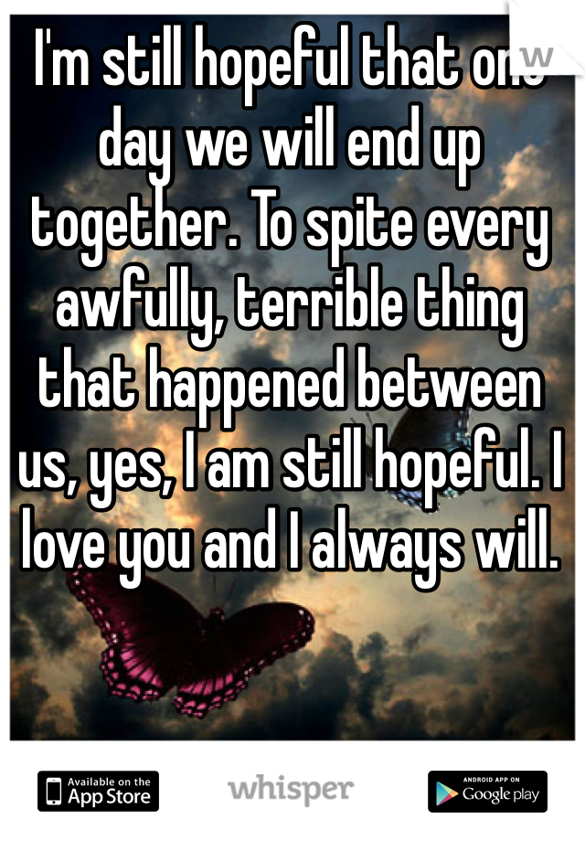 I'm still hopeful that one day we will end up together. To spite every awfully, terrible thing that happened between us, yes, I am still hopeful. I love you and I always will.