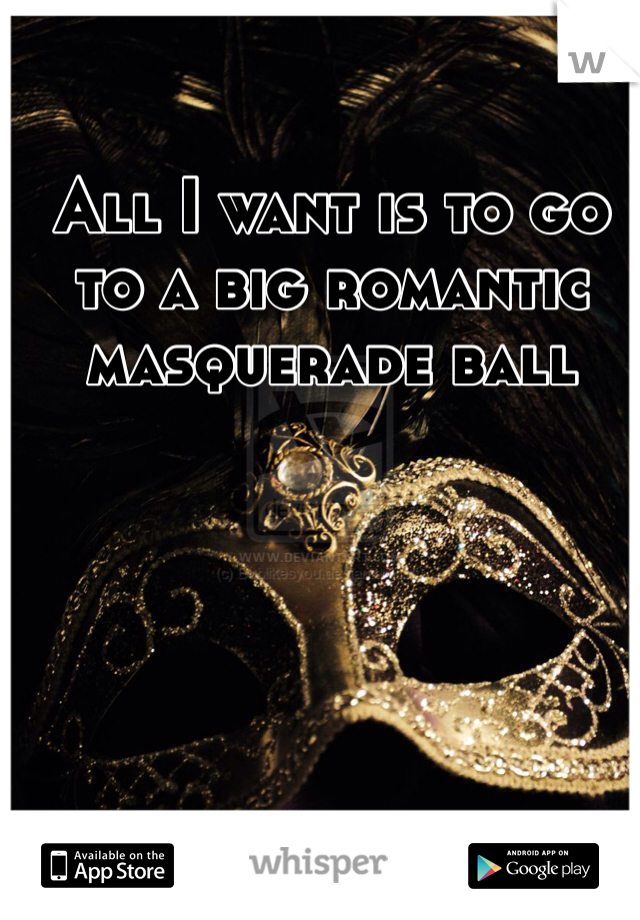 All I want is to go to a big romantic masquerade ball