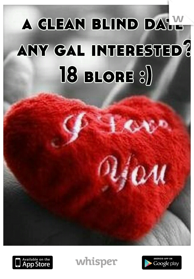 a clean blind date any gal interested? 18 blore :)