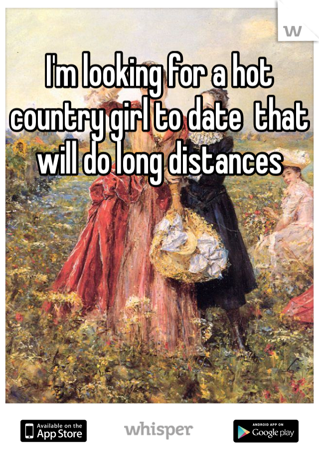 I'm looking for a hot country girl to date  that will do long distances