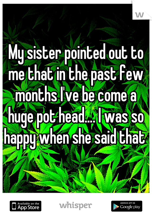 My sister pointed out to me that in the past few months I've be come a huge pot head.... I was so happy when she said that
