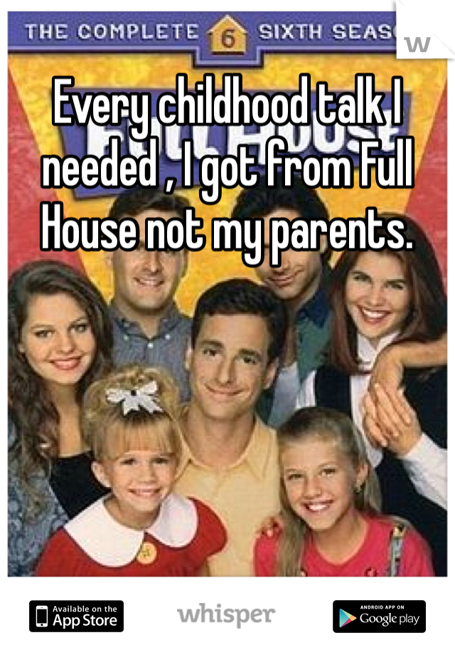 Every childhood talk I needed , I got from Full House not my parents.