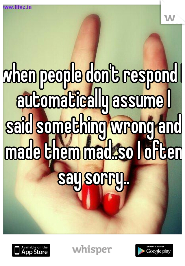 when people don't respond I automatically assume I said something wrong and made them mad..so I often say sorry..