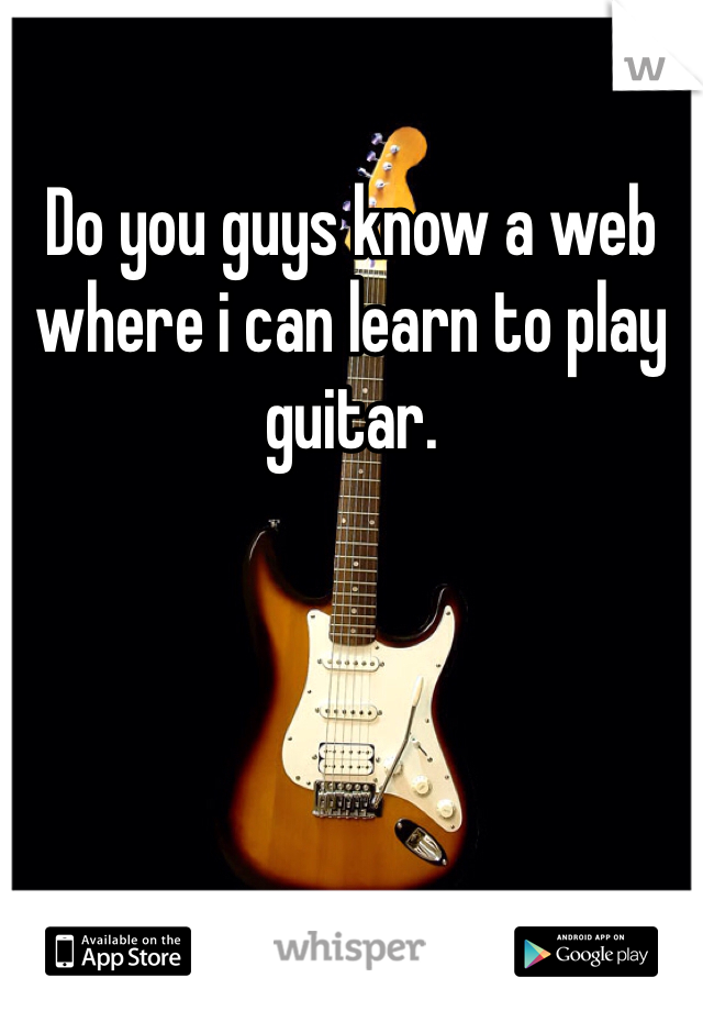 Do you guys know a web where i can learn to play guitar.