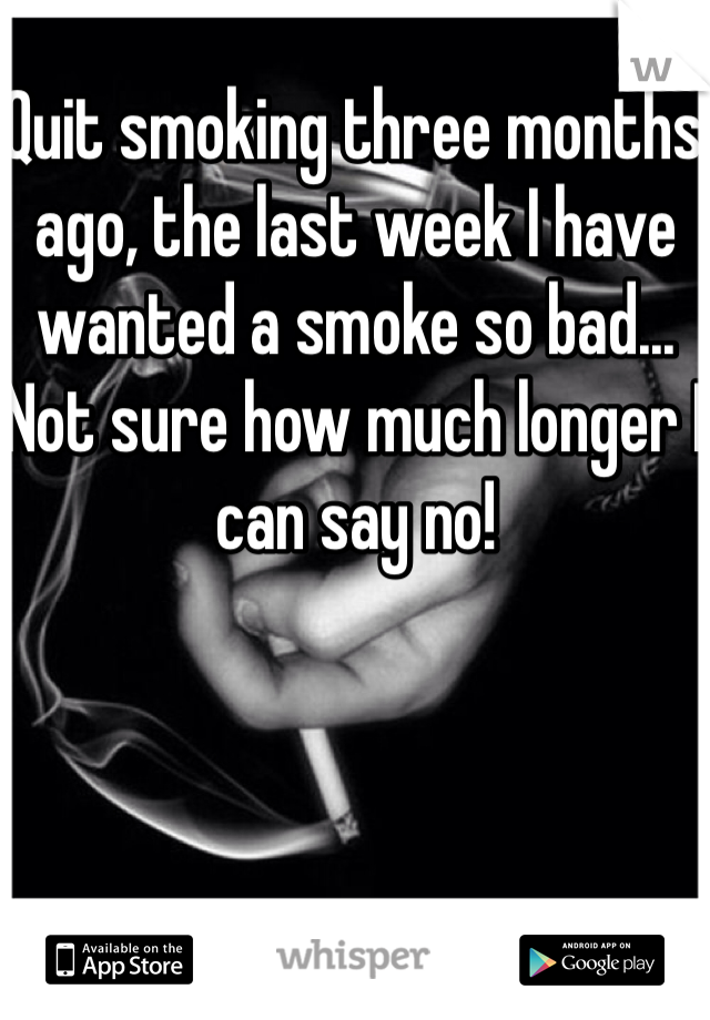 Quit smoking three months ago, the last week I have wanted a smoke so bad... Not sure how much longer I can say no!