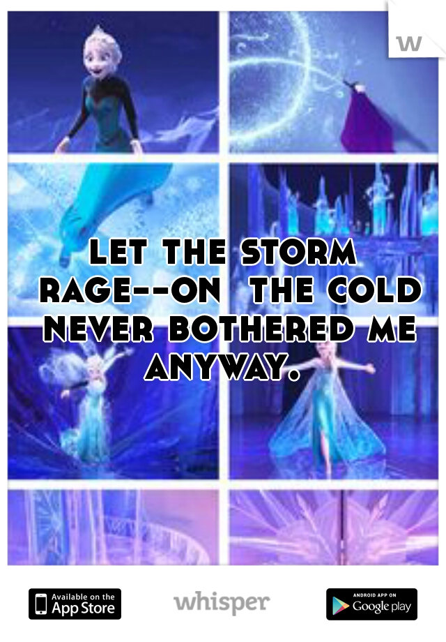 let the storm rage--on  the cold never bothered me anyway.