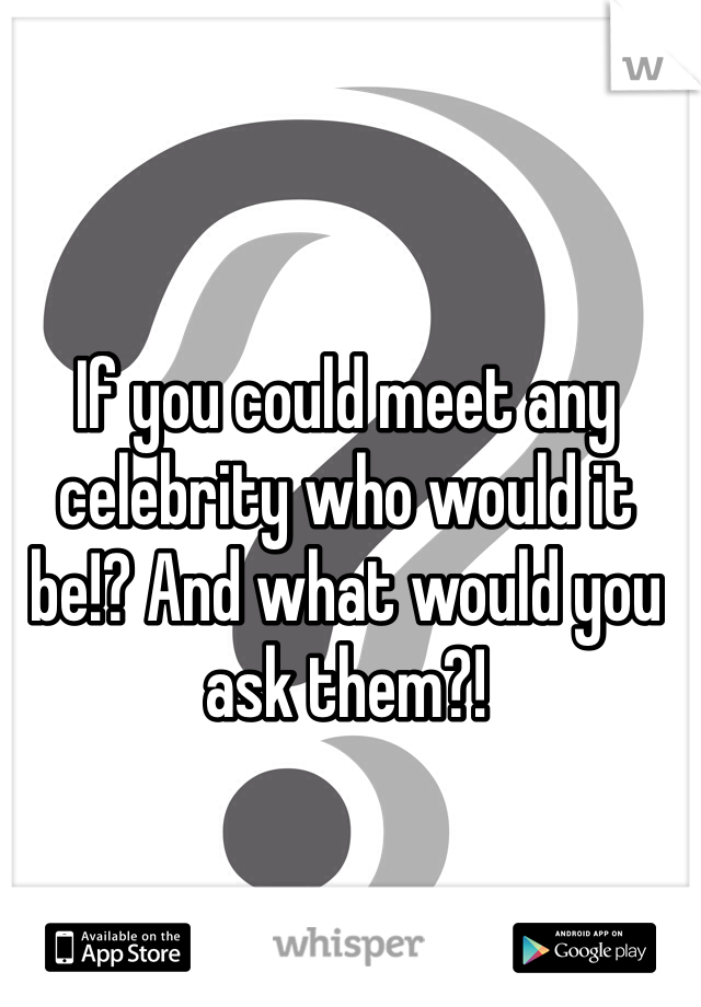 If you could meet any celebrity who would it be!? And what would you ask them?!