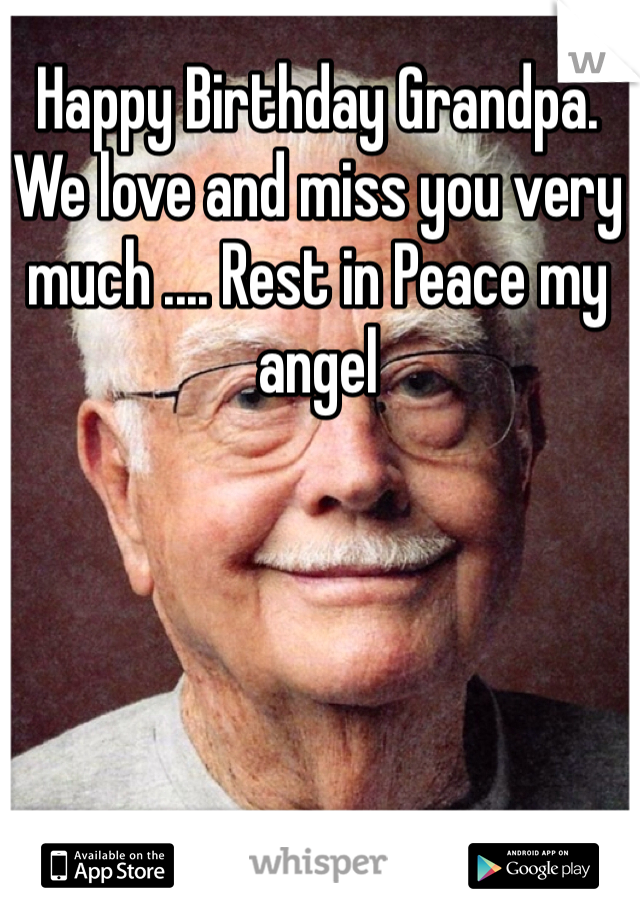 Happy Birthday Grandpa. We love and miss you very much .... Rest in Peace my angel