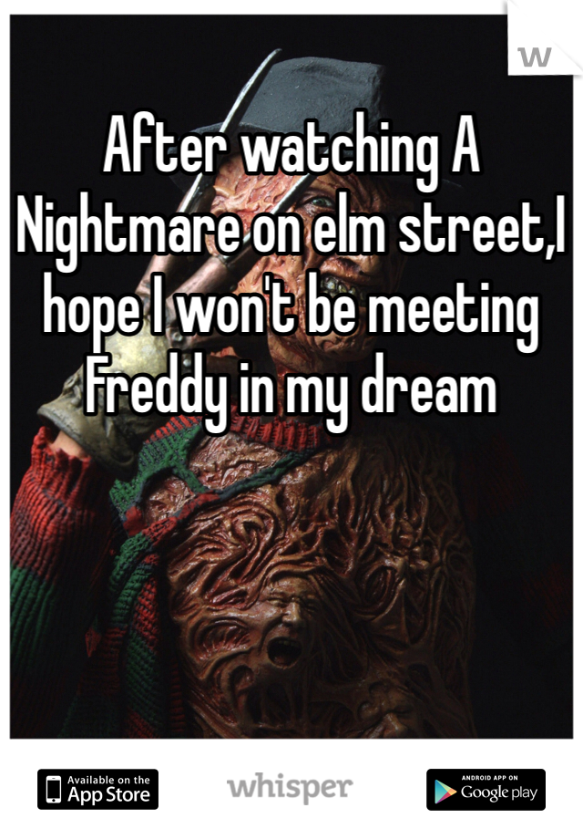 After watching A Nightmare on elm street,I hope I won't be meeting Freddy in my dream