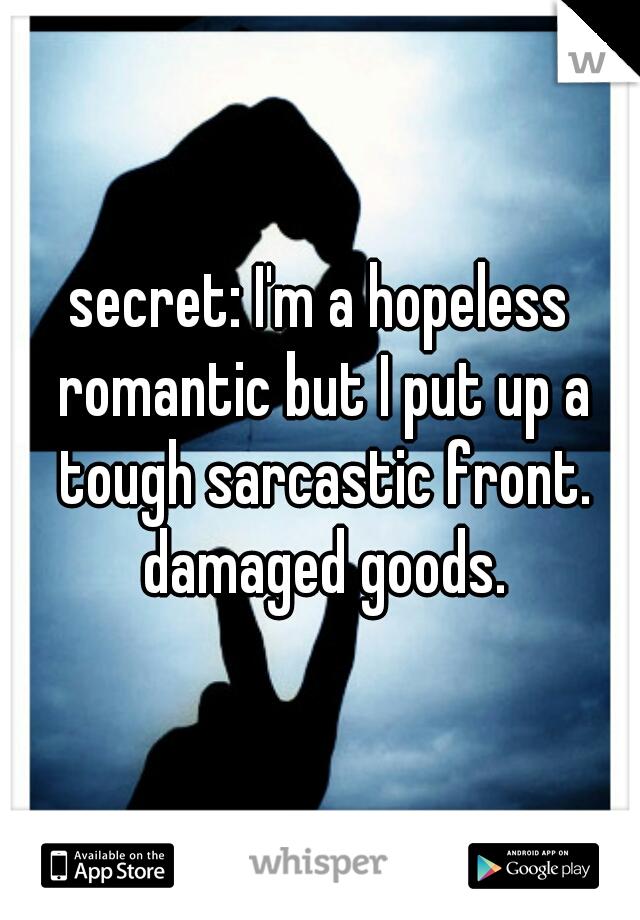 secret: I'm a hopeless romantic but I put up a tough sarcastic front. damaged goods.