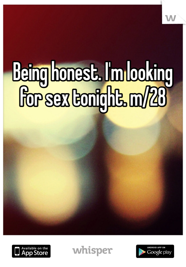 Being honest. I'm looking for sex tonight. m/28