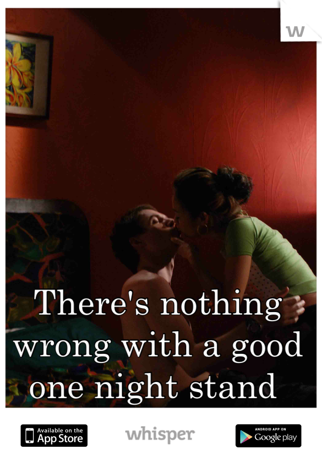 There's nothing wrong with a good one night stand