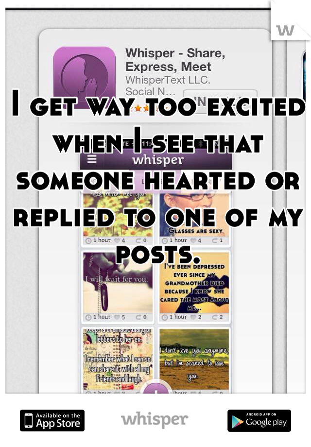 I get way too excited when I see that someone hearted or replied to one of my posts.