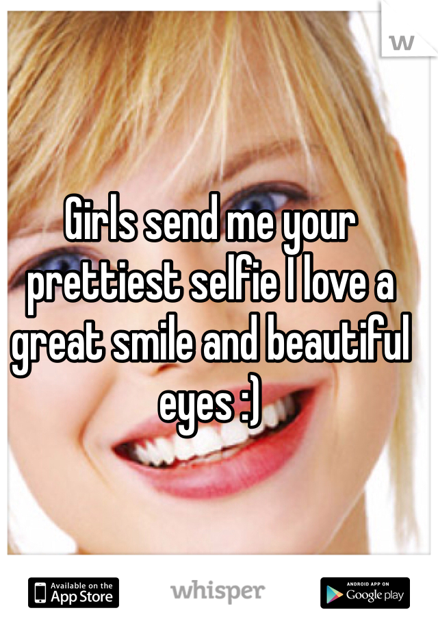 Girls send me your prettiest selfie I love a great smile and beautiful eyes :)