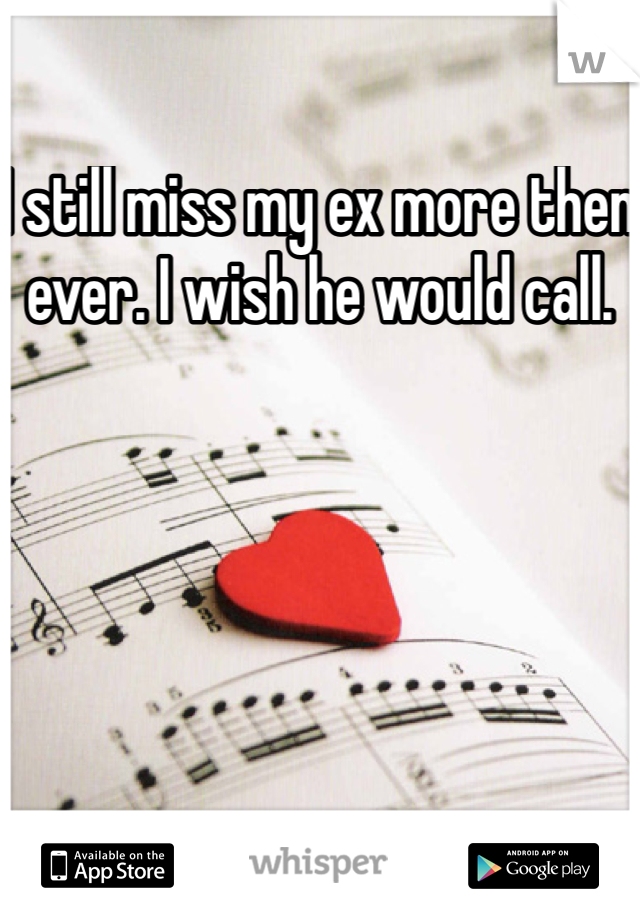 I still miss my ex more then ever. I wish he would call.