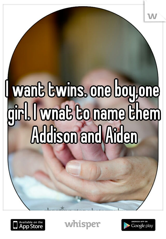 I want twins. one boy,one girl. I wnat to name them Addison and Aiden
