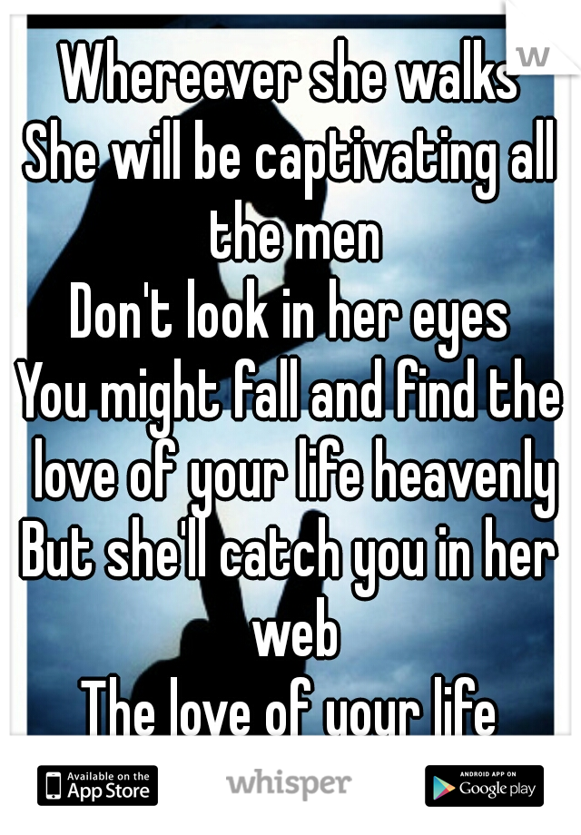 Whereever she walks She will be captivating all the men Don't look in her eyes You might fall and find the love of your life heavenly But she'll catch you in her web The love of your life