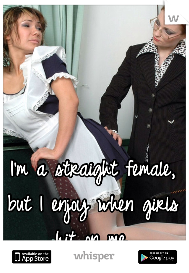 I'm a straight female, but I enjoy when girls hit on me.