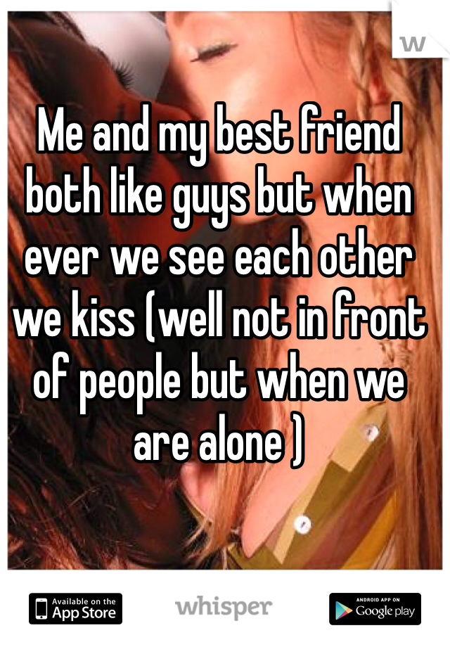 Me and my best friend both like guys but when ever we see each other we kiss (well not in front of people but when we are alone )
