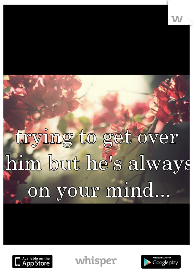 trying to get over him but he's always on your mind...