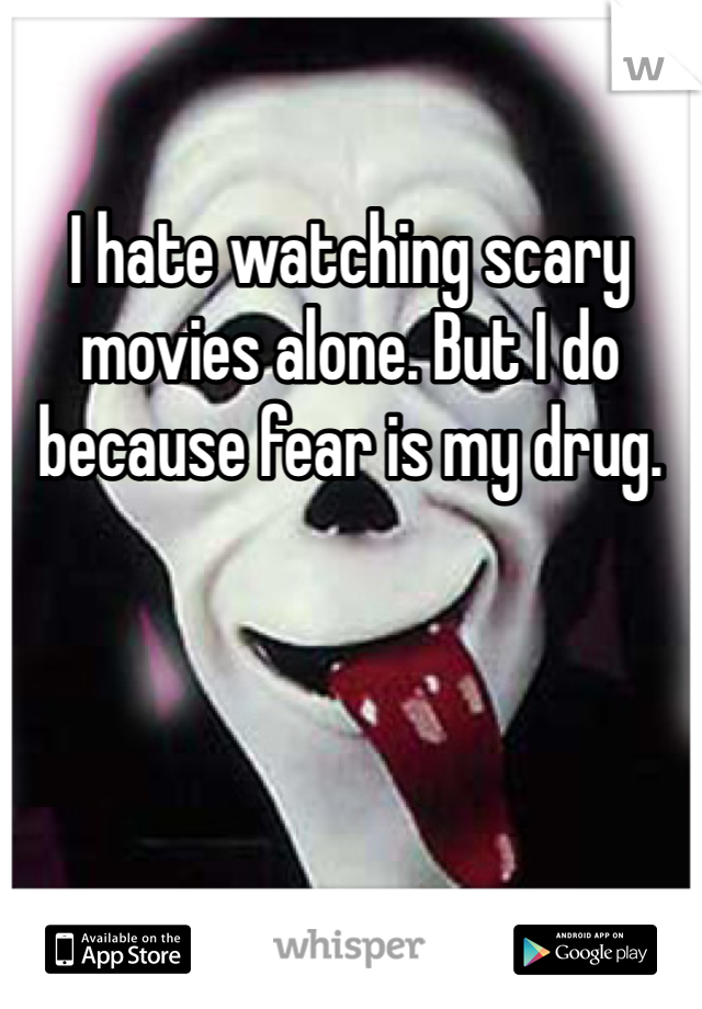 I hate watching scary movies alone. But I do because fear is my drug.