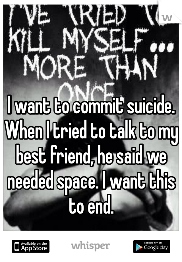 I want to commit suicide. When I tried to talk to my best friend, he said we needed space. I want this to end.