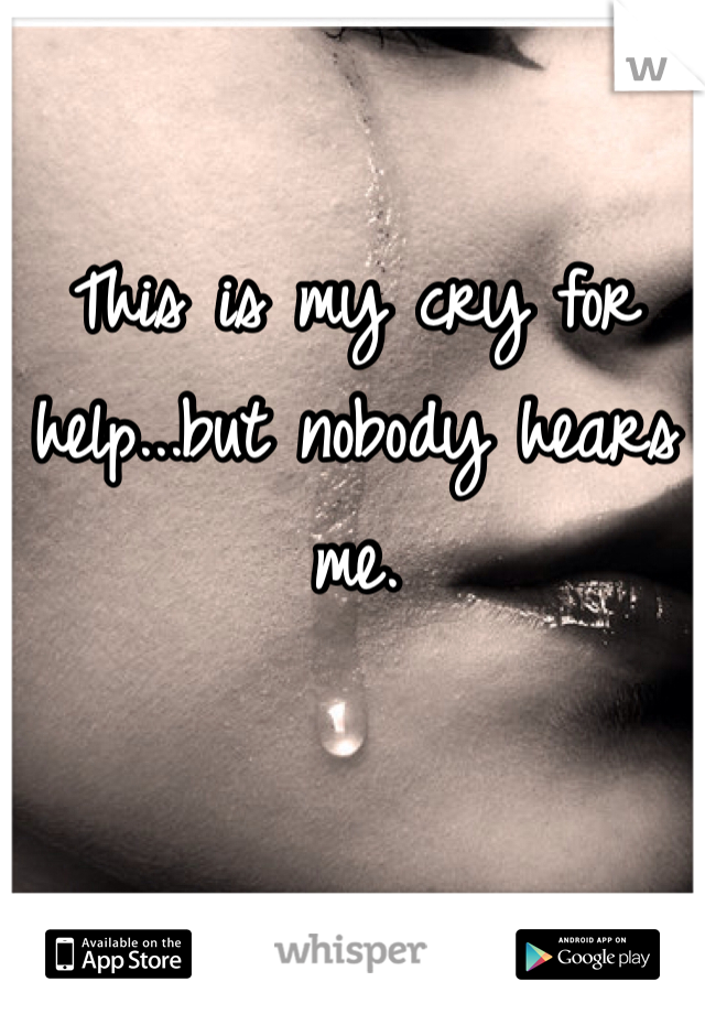 This is my cry for help...but nobody hears me.