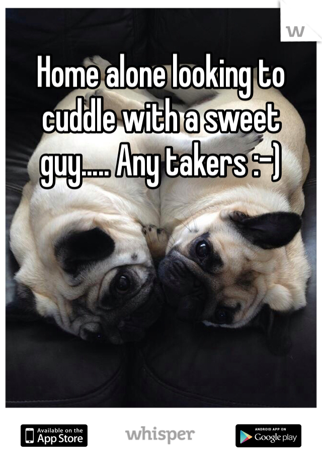Home alone looking to cuddle with a sweet guy..... Any takers :-)