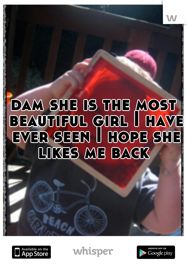 dam she is the most beautiful girl I have ever seen I hope she likes me back