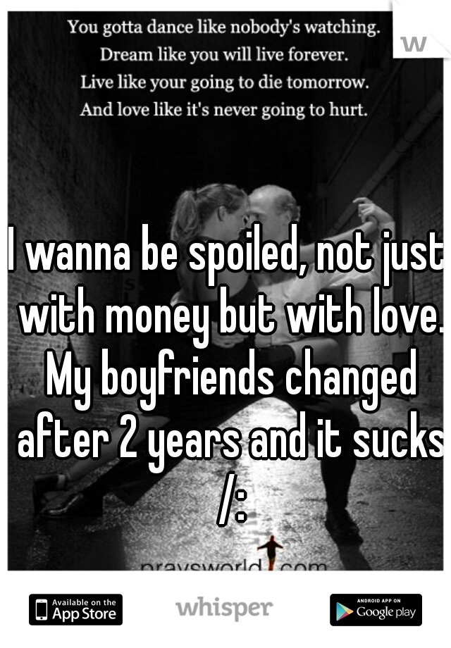 I wanna be spoiled, not just with money but with love. My boyfriends changed after 2 years and it sucks /: