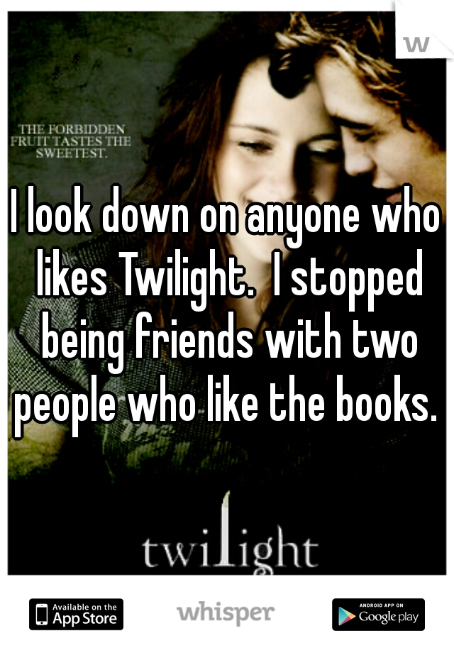 I look down on anyone who likes Twilight.  I stopped being friends with two people who like the books.