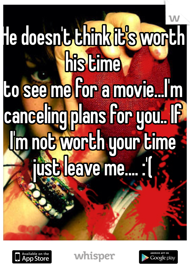 He doesn't think it's worth his time  to see me for a movie...I'm canceling plans for you.. If I'm not worth your time just leave me.... :'(