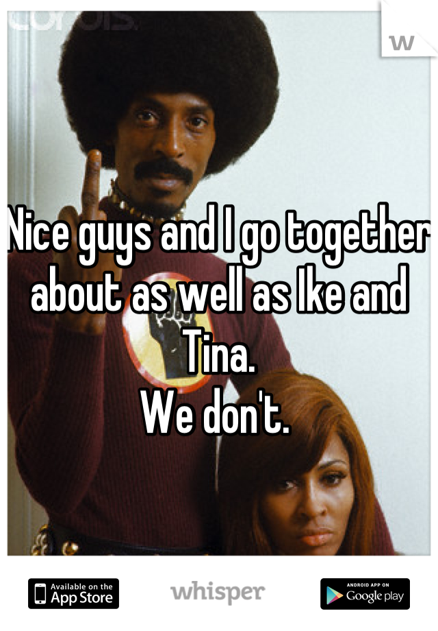 Nice guys and I go together about as well as Ike and Tina.  We don't.