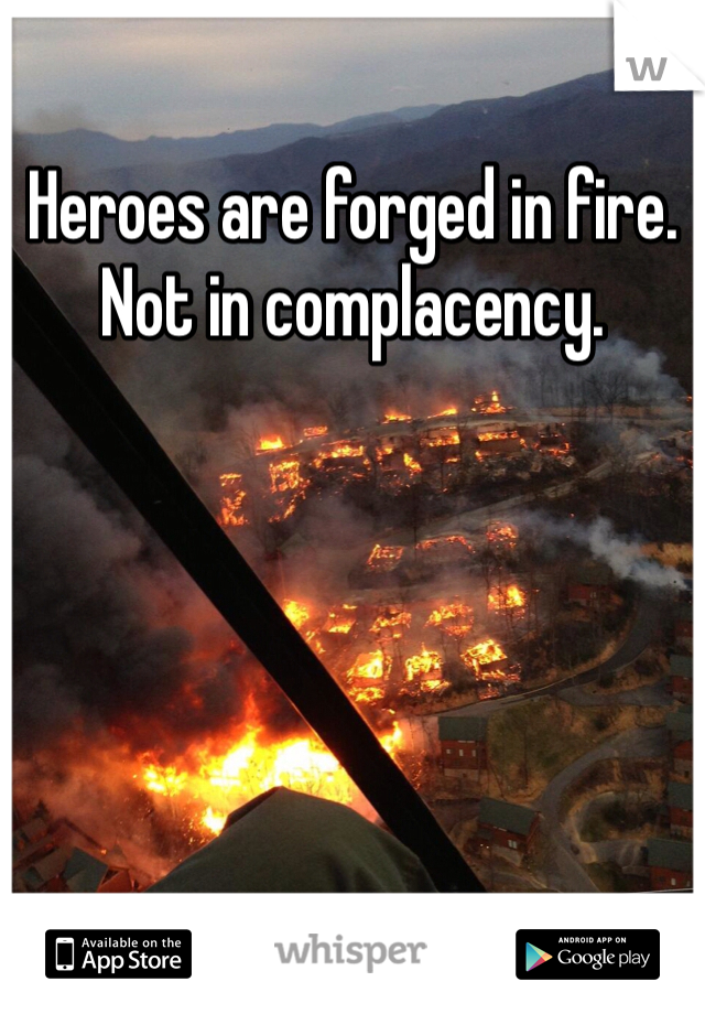 Heroes are forged in fire. Not in complacency.