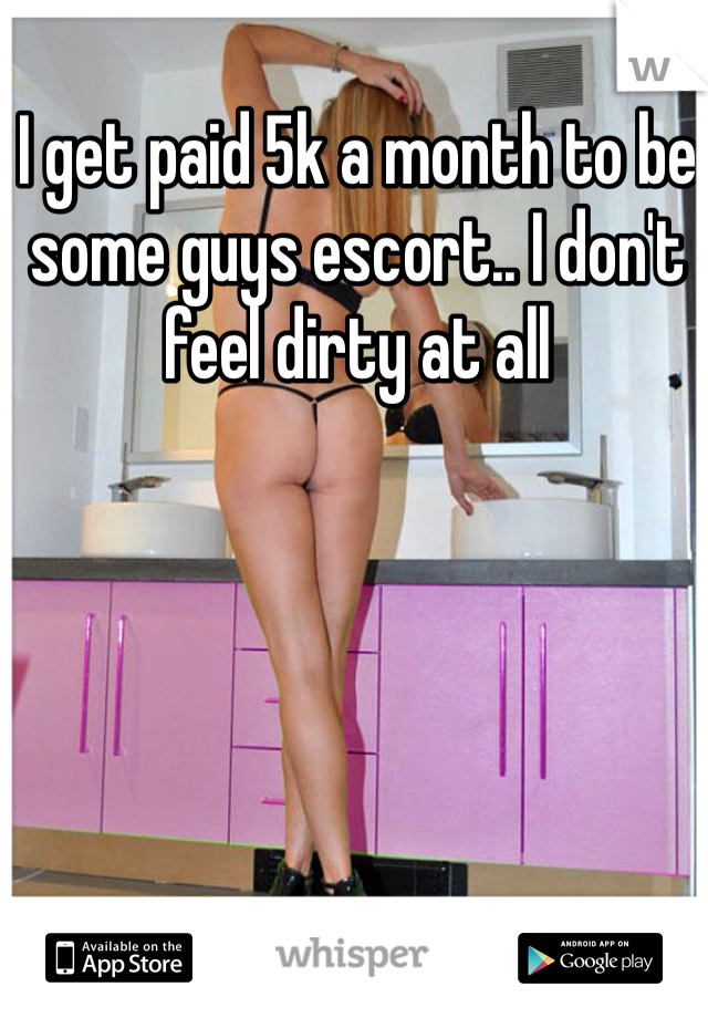 I get paid 5k a month to be some guys escort.. I don't feel dirty at all
